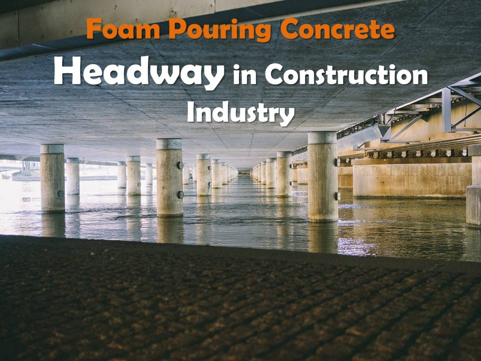 Foam pouring concrete headway in construction industry for Foam concrete construction